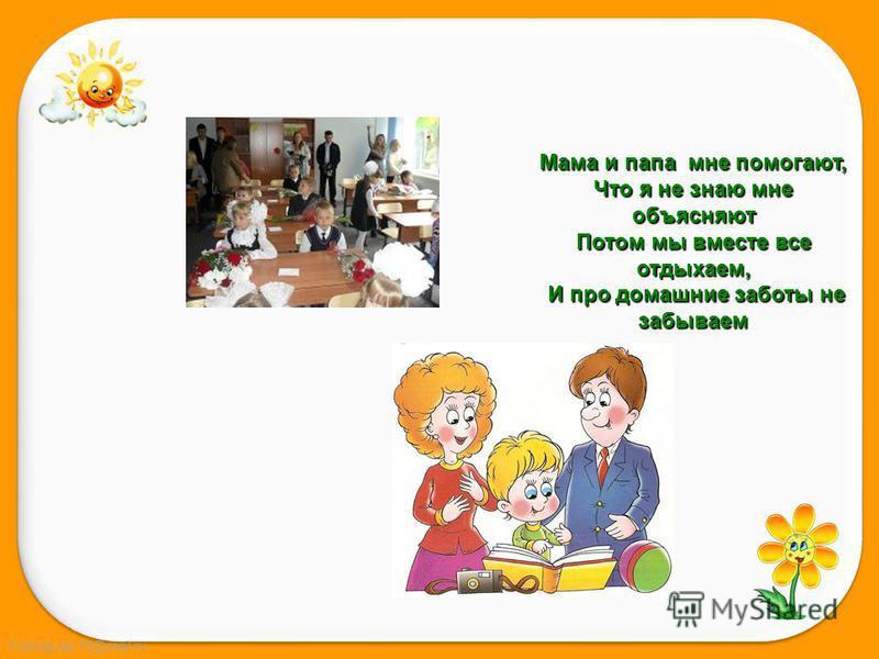 FokinaLida.75@mail.ru Мама и папа мне помогают, Что я не знаю мне объясняют Потом мы вместе все отдыхаем, И про домашние заботы не забываем И про домашние заботы не забываем