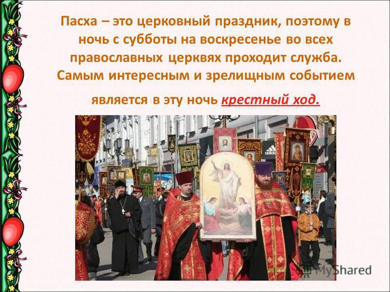 Пасха – это церковный праздник, поэтому в ночь с субботы на воскресенье во всех православных церквях проходит служба. Самым интересным и зрелищным событием является в эту ночь крестный ход.