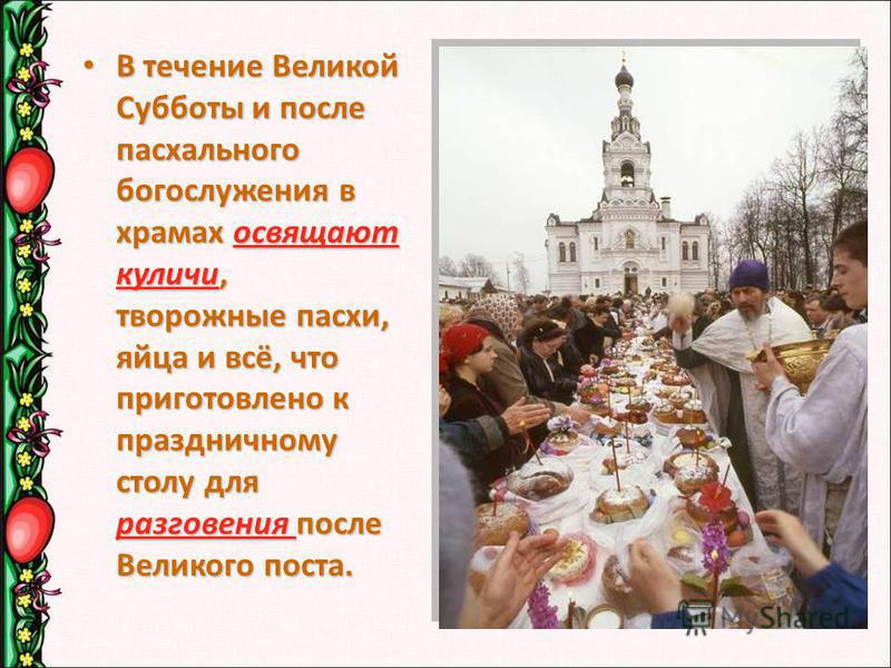 В течение Великой Субботы и после пасхального богослужения в храмах освящают куличи, творожные пасхи, яйца и всё, что приготовлено к праздничному столу для разговения после Великого поста. В течение Великой Субботы и после пасхального богослужения в