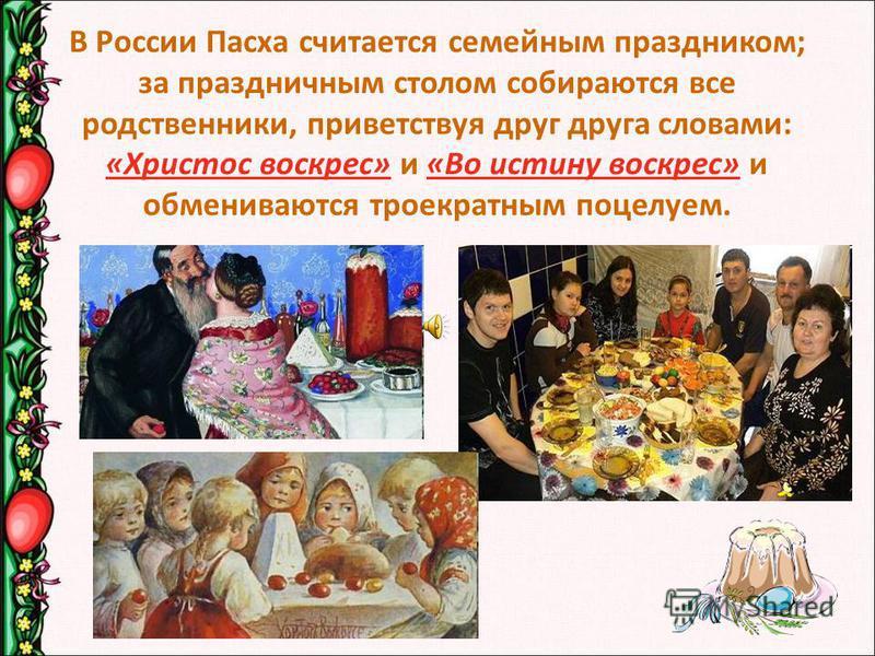 В России Пасха считается семейным праздником; за праздничным столом собираются все родственники, приветствуя друг друга словами: «Христос воскрес» и «Во истину воскрес» и обмениваются троекратным поцелуем.