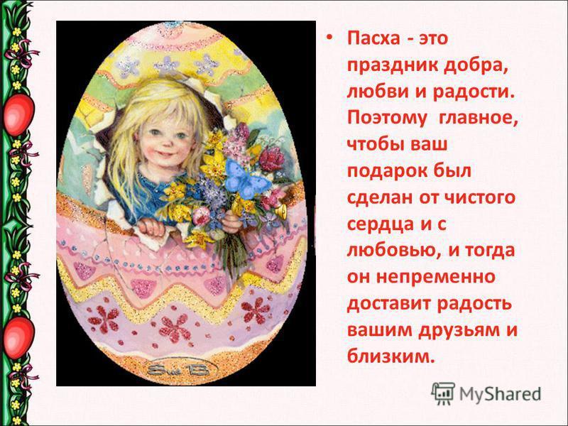 Пасха - это праздник добра, любви и радости. Поэтому главное, чтобы ваш подарок был сделан от чистого сердца и с любовью, и тогда он непременно доставит радость вашим друзьям и близким.