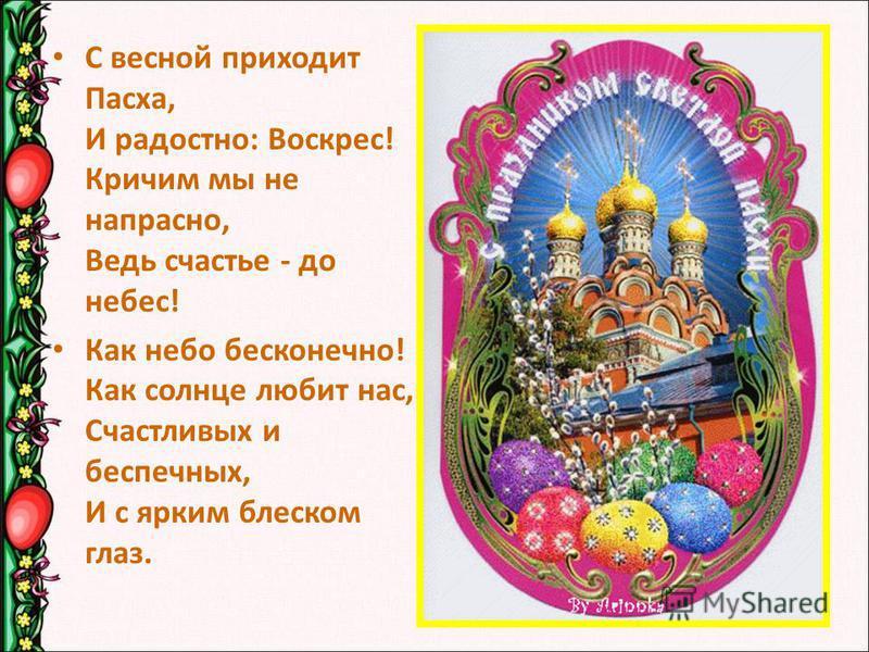С весной приходит Пасха, И радостно: Воскрес! Кричим мы не напрасно, Ведь счастье - до небес! Как небо бесконечно! Как солнце любит нас, Счастливых и беспечных, И с ярким блеском глаз.