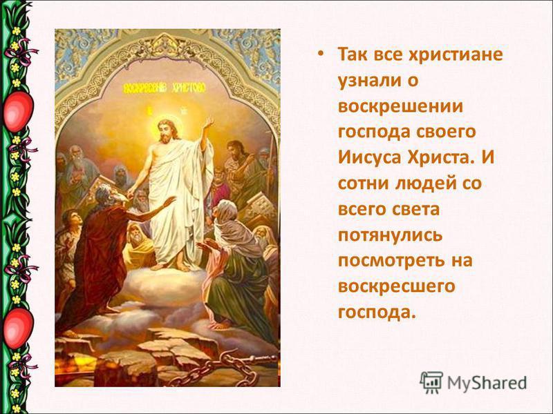Так все христиане узнали о воскрешении господа своего Иисуса Христа. И сотни людей со всего света потянулись посмотреть на воскресшего господа.
