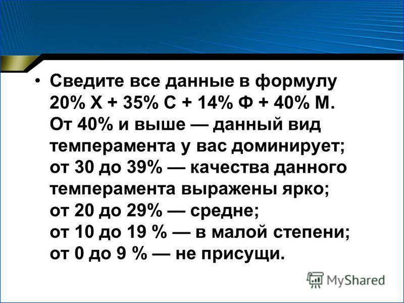 Сведите все данные в формулу 20% X + 35% С + 14% Ф + 40% М. От 40% и выше данный вид темперамента у вас доминирует; от 30 до 39% качества данного темперамента выражены ярко; от 20 до 29% средне; от 10 до 19 % в малой степени; от 0 до 9 % не присущи.