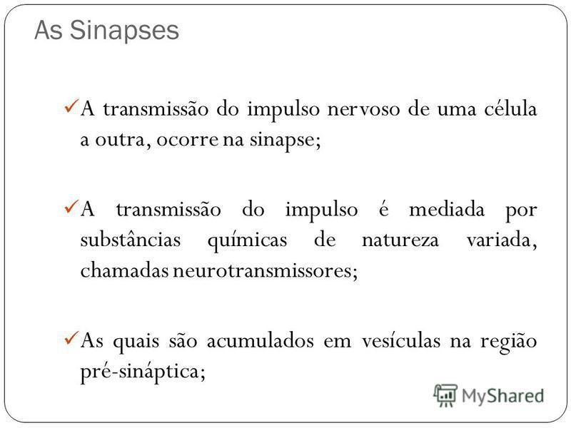 As Sinapses A transmissão do impulso nervoso de uma célula a outra, ocorre na sinapse; A transmissão do impulso é mediada por substâncias químicas de natureza variada, chamadas neurotransmissores; As quais são acumulados em vesículas na região pré-si