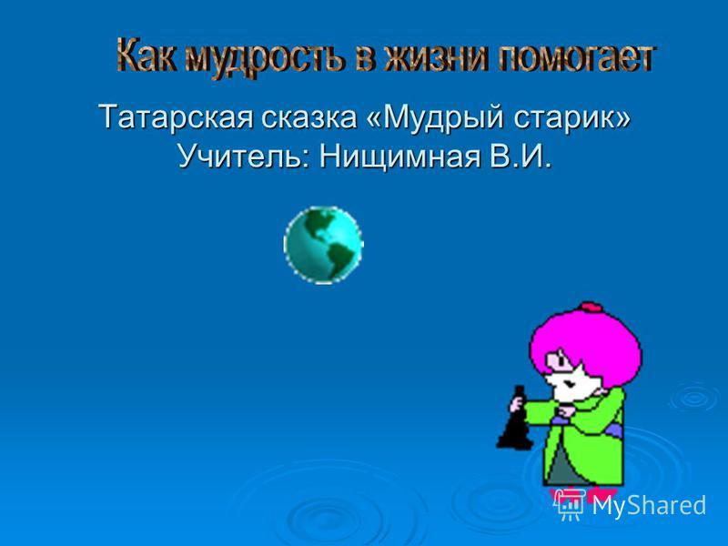 Татарская сказка «Мудрый старик» Учитель: Нищимная В.И.