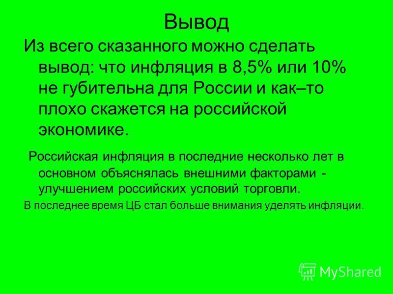 Вывод Из всего сказанного можно сделать вывод: что инфляция в 8,5% или 10% не губительна для России и как–то плохо скажется на российской экономике. Российская инфляция в последние несколько лет в основном объяснялась внешними факторами - улучшением