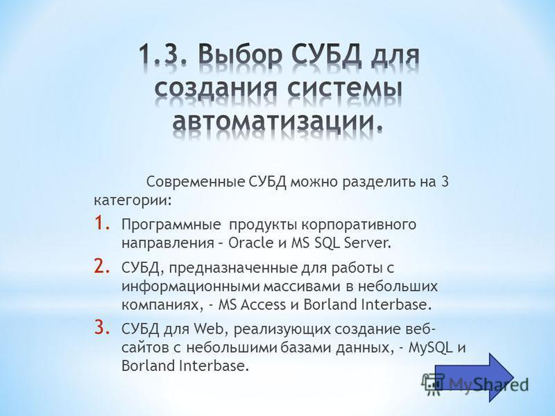 Современные СУБД можно разделить на 3 категории: 1. Программные продукты корпоративного направления – Oracle и MS SQL Server. 2. СУБД, предназначенные для работы с информационными массивами в небольших компаниях, - MS Access и Borland Interbase. 3. С