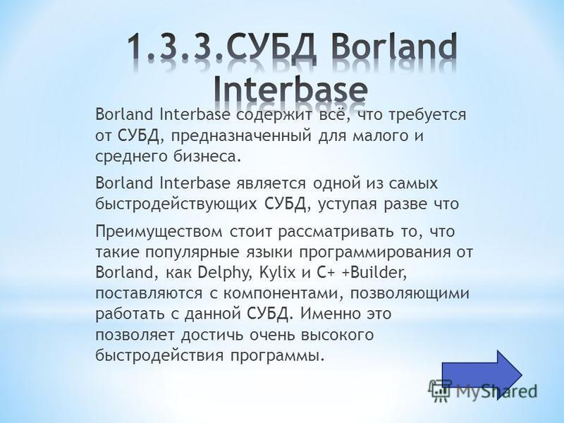 Borland Interbase содержит всё, что требуется от СУБД, предназначенный для малого и среднего бизнеса. Borland Interbase является одной из самых быстродействующих СУБД, уступая разве что Преимуществом стоит рассматривать то, что такие популярные языки