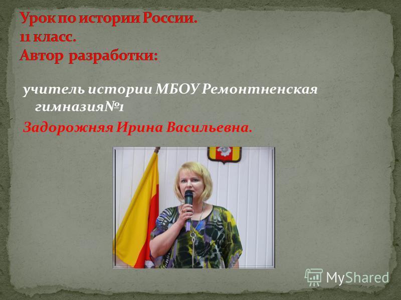 учитель истории МБОУ Ремонтненская гимназия 1 Задорожняя Ирина Васильевна.