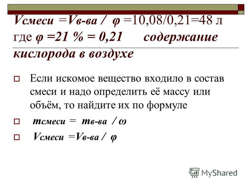V смеси =V в-ва / φ =10,08/0,21=48 л где φ =21 % = 0,21 содержание кислорода в воздухе Если искомое вещество входило в состав смеси и надо определить её массу или объём, то найдите их по формуле т смеси = т в-ва / ω V смеси =V в-ва / φ