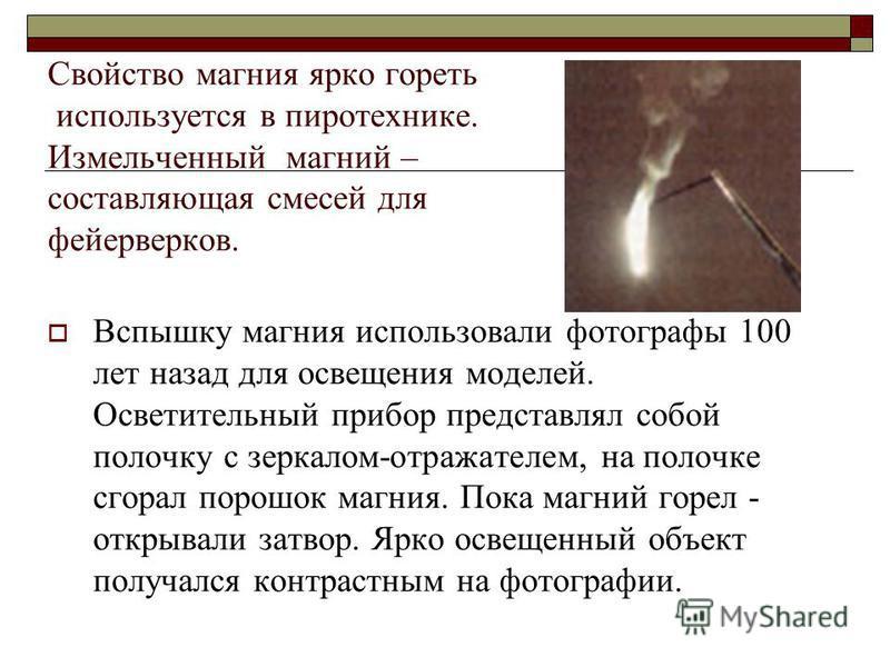 Свойство магния ярко гореть используется в пиротехнике. Измельченный магний – составляющая смесей для фейерверков. Вспышку магния использовали фотографы 100 лет назад для освещения моделей. Осветительный прибор представлял собой полочку с зеркалом-от