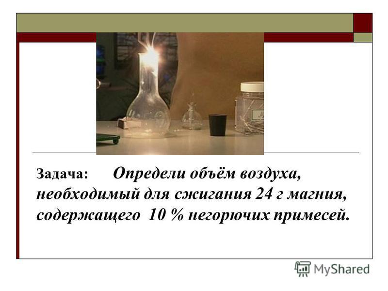 Задача: Определи объём воздуха, необходимый для сжигания 24 г магния, содержащего 10 % негорючих примесей.