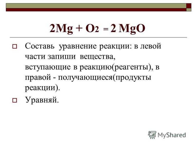 2Mg + O 2 = 2 MgO Составь уравнение реакции: в левой части запиши вещества, вступающие в реакцию(реагенты), в правой - получающиеся(продукты реакции). Уравняй.