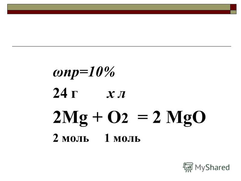ωпр=10% 24 г х л 2Mg + O 2 = 2 MgO 2 моль 1 моль