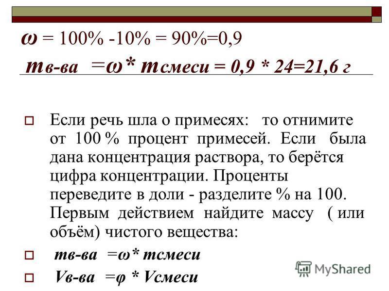 ω = 100% -10% = 90%=0,9 т в-ва =ω* т смеси = 0,9 * 24=21,6 г Если речь шла о примесях: то отнимите от 100 % процент примесей. Если была дана концентрация раствора, то берётся цифра концентрации. Проценты переведите в доли - разделите % на 100. Первым