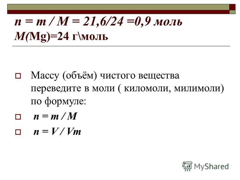 n = m / M = 21,6/24 =0,9 моль М(Mg)=24 г\моль Массу (объём) чистого вещества переведите в моли ( киломоли, милимоли) по формуле: n = m / M n = V / Vm