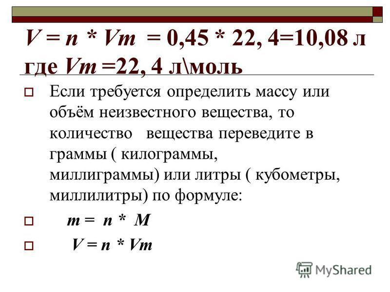 V = n * Vm = 0,45 * 22, 4=10,08 л где Vm=22, 4 л\моль Если требуется определить массу или объём неизвестного вещества, то количество вещества переведите в граммы ( килограммы, миллиграммы) или литры ( кубометры, миллилитры) по формуле: m = n * M V =
