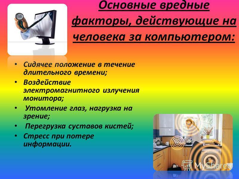 Основные вредные факторы, действующие на человека за компьютером: Сидячее положение в течение длительного времени; Воздействие электромагнитного излучения монитора; Утомление глаз, нагрузка на зрение; Перегрузка суставов кистей; Стресс при потере инф