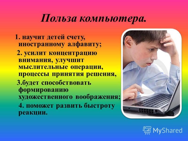 Польза компьютера. 1. научит детей счету, иностранному алфавиту; 2. усилит концентрацию внимания, улучшит мыслительные операции, процессы принятия решения, 3. будет способствовать формированию художественного воображения; 4. поможет развить быстроту