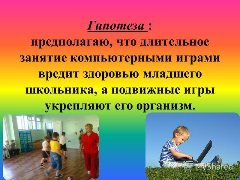 Гипотеза : предполагаю, что длительное занятие компьютерными играми вредит здоровью младшего школьника, а подвижные игры укрепляют его организм.