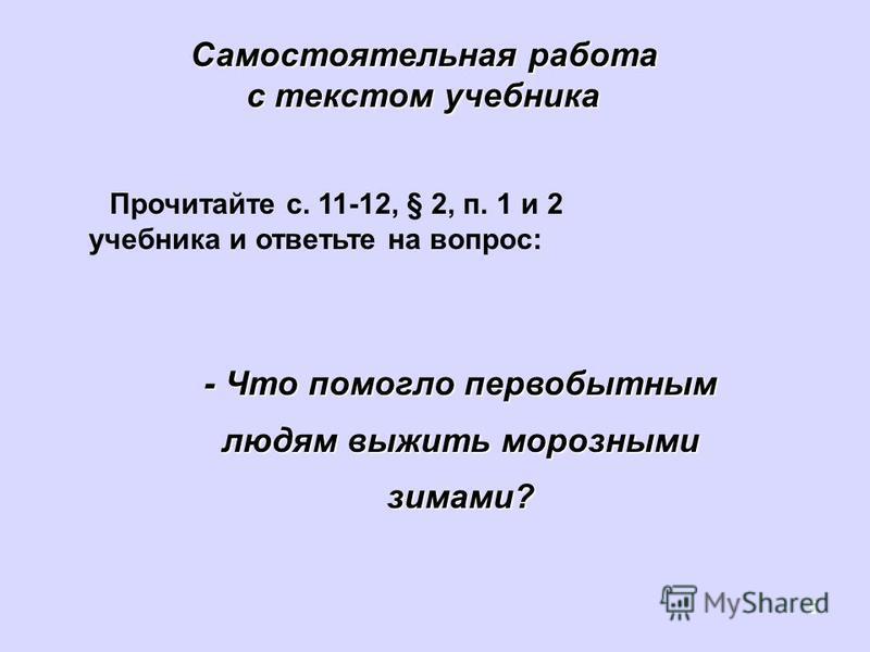 5 Прочитайте с. 11-12, § 2, п. 1 и 2 учебника и ответьте на вопрос: Самостоятельная работа с текстом учебника - Что помогло первобытным людям выжить морозными зимами?