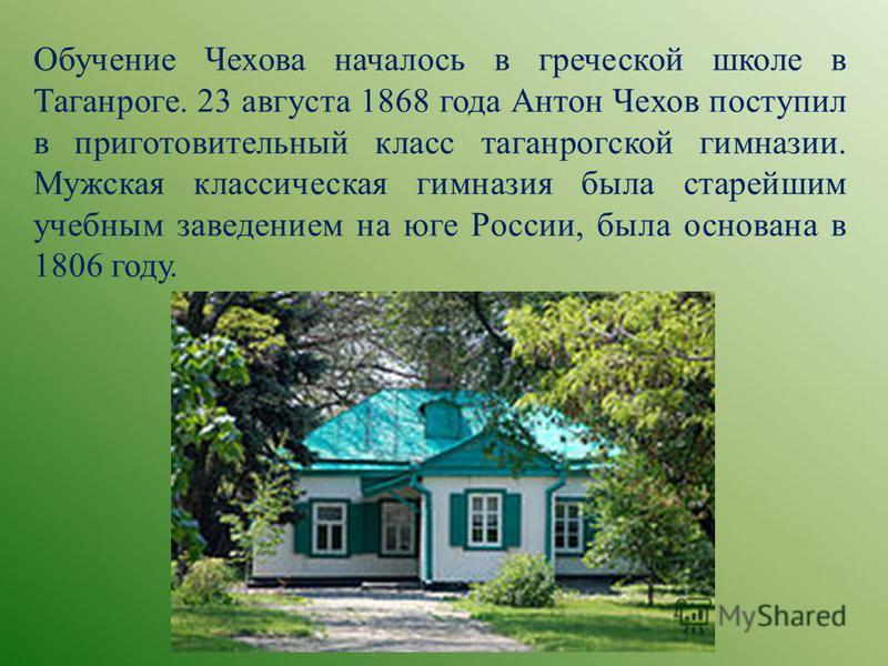 Обучение Чехова началось в греческой школе в Таганроге. 23 августа 1868 года Антон Чехов поступил в приготовительный класс таганрогской гимназии. Мужская классическая гимназия была старейшим учебным заведением на юге России, была основана в 1806 году