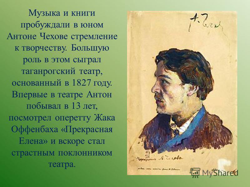 Музыка и книги пробуждали в юном Антоне Чехове стремление к творчеству. Большую роль в этом сыграл таганрогский театр, основанный в 1827 году. Впервые в театре Антон побывал в 13 лет, посмотрел оперетту Жака Оффенбаха «Прекрасная Елена» и вскоре стал