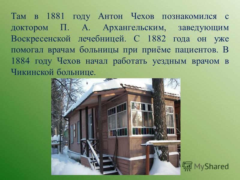 Там в 1881 году Антон Чехов познакомился с доктором П. А. Архангельским, заведующим Воскресенской лечебницей. С 1882 года он уже помогал врачам больницы при приёме пациентов. В 1884 году Чехов начал работать уездным врачом в Чикинской больнице.