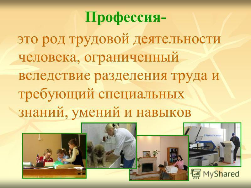 Профессия- это род трудовой деятельности человека, ограниченный вследствие разделения труда и требующий специальных знаний, умений и навыков