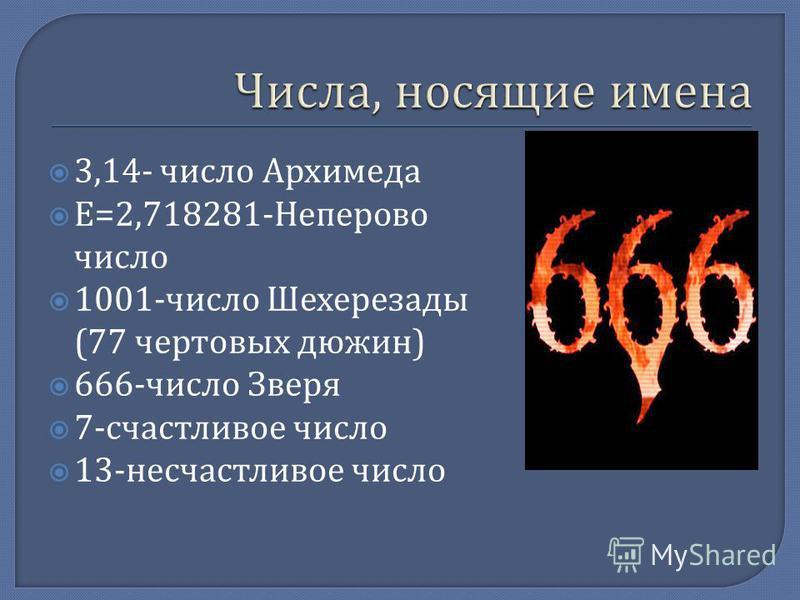 3,14- число Архимеда Е =2,718281- Неперово число 1001- число Шехерезады (77 чертовых дюжин ) 666- число Зверя 7- счастливое число 13- несчастливое число