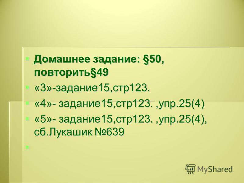 Домашнее задание: §50, повторить§49 Домашнее задание: §50, повторить§49 «3»-задание 15,стр 123. «3»-задание 15,стр 123. «4»- задание 15,стр 123.,упр.25(4) «4»- задание 15,стр 123.,упр.25(4) «5»- задание 15,стр 123.,упр.25(4), сб.Лукашик 639 «5»- зада