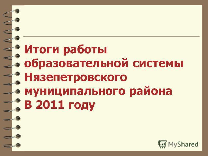 Итоги работы образовательной системы Нязепетровского муниципального района В 2011 году