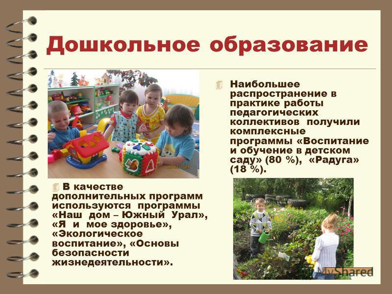 Дошкольное образование 4 Наибольшее распространение в практике работы педагогических коллективов получили комплексные программы «Воспитание и обучение в детском саду» (80 %), «Радуга» (18 %). В качестве дополнительных программ используются программы