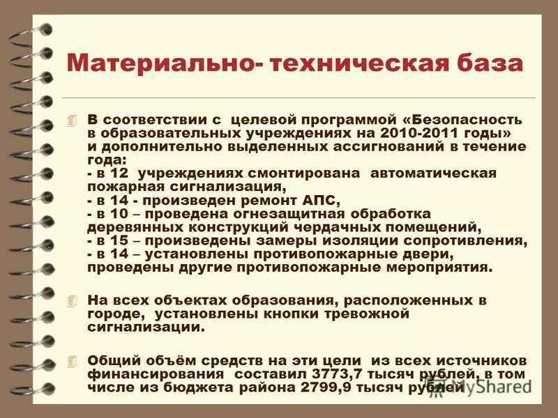 Материально- техническая база 4 В соответствии с целевой программой «Безопасность в образовательных учреждениях на 2010-2011 годы» и дополнительно выделенных ассигнований в течение года: - в 12 учреждениях смонтирована автоматическая пожарная сигнали