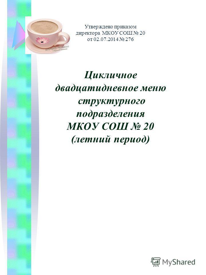 Утверждено приказом директора МКОУ СОШ 20 от 02.07.2014 276 Цикличное двадцатидневное меню структурного подразделения МКОУ СОШ 20 (летний период)
