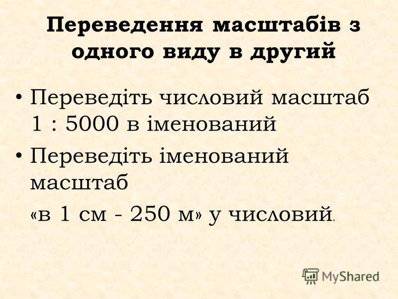 Переведення масштабів з одного виду в другий Переведіть числовий масштаб 1 : 5000 в іменований Переведіть іменований масштаб «в 1 см - 250 м» у числовий.