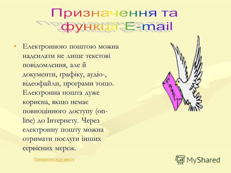 Електронною поштою можна надсилати не лише текстові повідомлення, але й документи, графіку, аудіо-, відеофайли, програми тощо. Електронна пошта дуже корисна, якщо немає повноцінного доступу (on- line) до Інтернету. Через електронну пошту можна отрима
