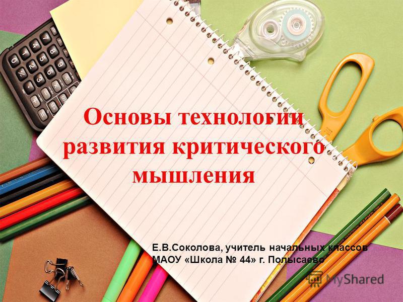 Основы технологии развития критического мышления Е.В.Соколова, учитель начальных классов МАОУ «Школа 44» г. Полысаево