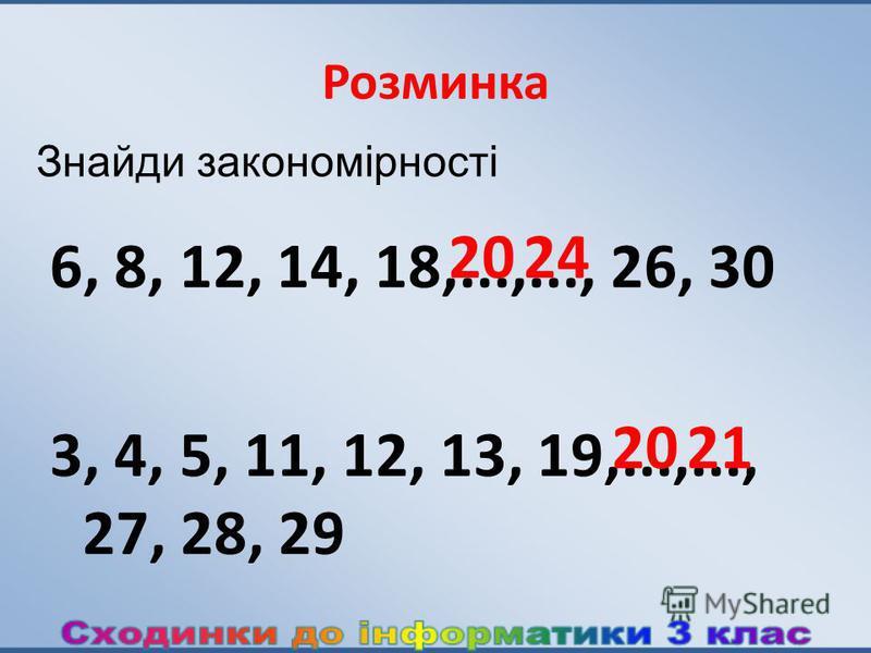 Розминка 6, 8, 12, 14, 18,...,..., 26, 30 3, 4, 5, 11, 12, 13, 19,...,..., 27, 28, 29 2024 2021 Знайди закономірності