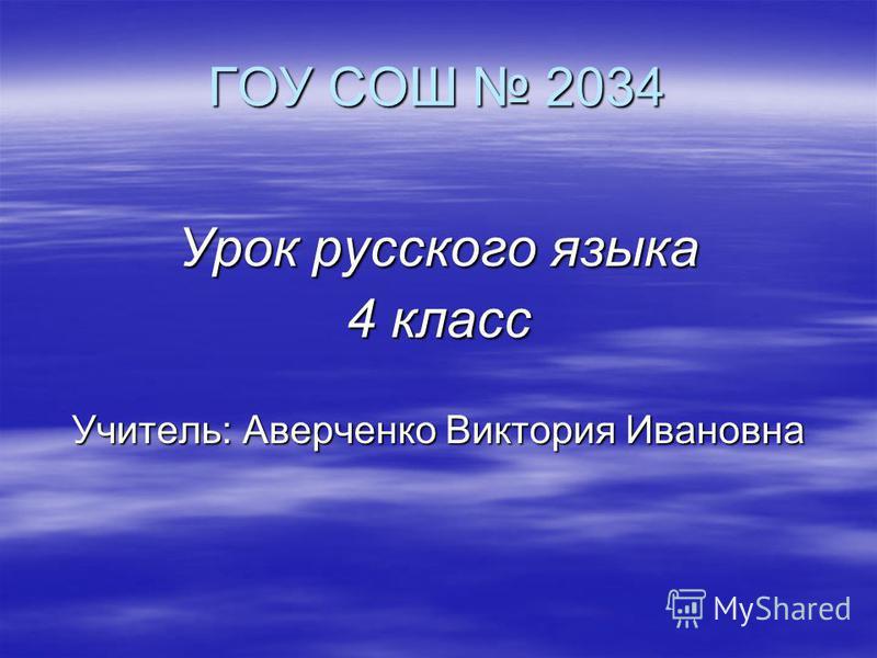 ГОУ СОШ 2034 Урок русского языка 4 класс Учитель: Аверченко Виктория Ивановна