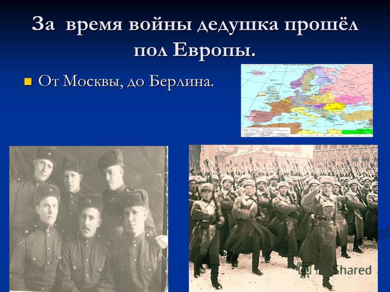 За время войны дедушка прошёл пол Европы. От Москвы, до Берлина. От Москвы, до Берлина.