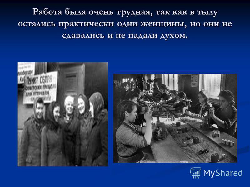 Работа была очень трудная, так как в тылу остались практически одни женщины, но они не сдавались и не падали духом.