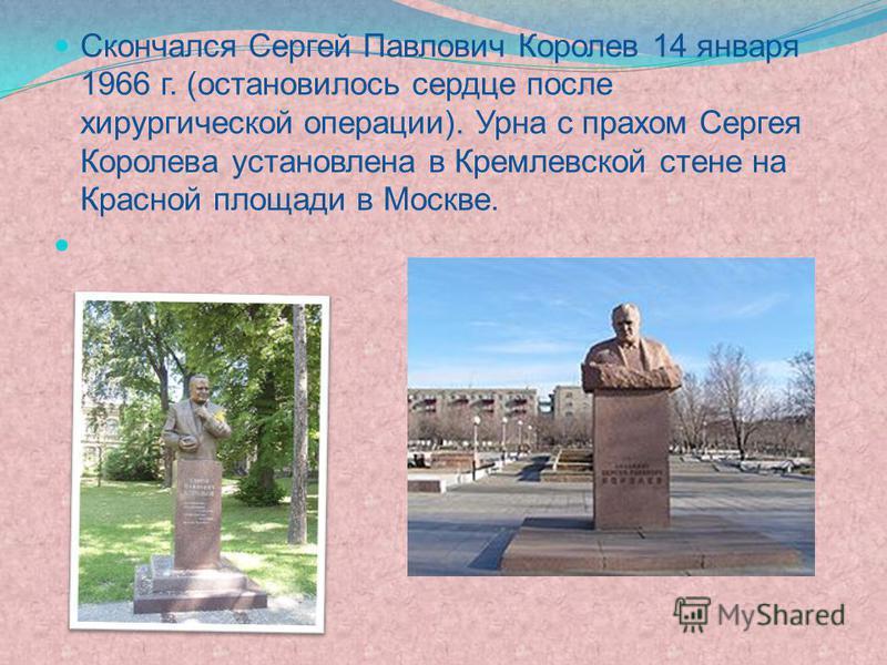 Скончался Сергей Павлович Королев 14 января 1966 г. (остановилось сердце после хирургической операции). Урна с прахом Сергея Королева установлена в Кремлевской стене на Красной площади в Москве.