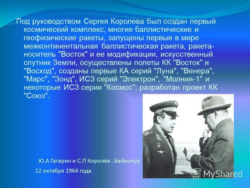 Ю.А Гагарин и С.П Королёв. Байконур 12 октября 1964 года Под руководством Сергея Королева был создан первый космический комплекс, многие баллистические и геофизические ракеты, запущены первые в мире межконтинентальная баллистическая ракета, ракета- н