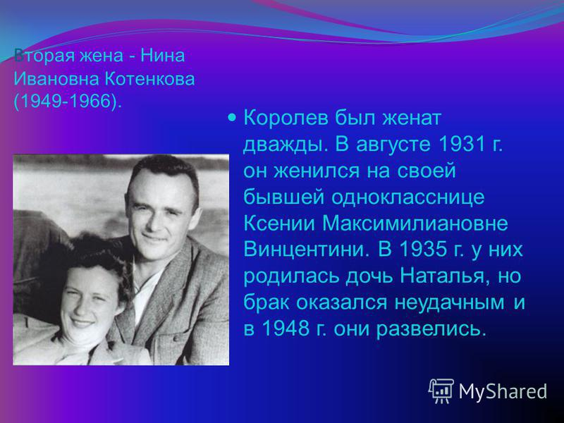 В торая жена - Нина Ивановна Котенкова (19491966). Королев был женат дважды. В августе 1931 г. он женился на своей бывшей однокласснице Ксении Максимилиановне Винцентини. В 1935 г. у них родилась дочь Наталья, но брак оказался неудачным и в 1948 г. о