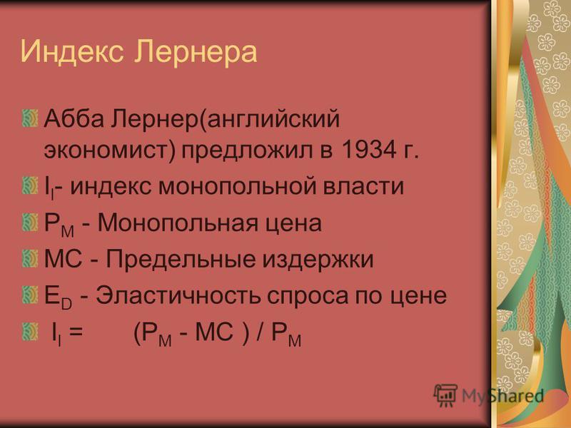 Индекс Лернера Абба Лернер(английский экономист) предложил в 1934 г. I l - индекс монопольной власти P M - Монопольная цена MC - Предельные издержки E D - Эластичность спроса по цене I l = (P M - MC ) / P M