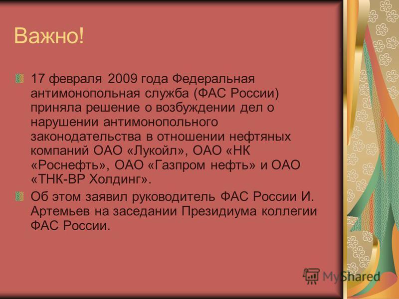 Важно! 17 февраля 2009 года Федеральная антимонопольная служба (ФАС России) приняла решение о возбуждении дел о нарушении антимонопольного законодательства в отношении нефтяных компаний ОАО «Лукойл», ОАО «НК «Роснефть», ОАО «Газпром нефть» и ОАО «ТНК