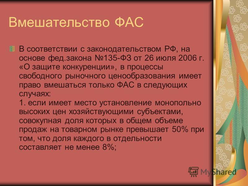 Вмешательство ФАС В соответствии с законодательством РФ, на основе фед.закона 135-ФЗ от 26 июля 2006 г. «О защите конкуренции», в процессы свободного рыночного ценообразования имеет право вмешаться только ФАС в следующих случаях: 1. если имеет место
