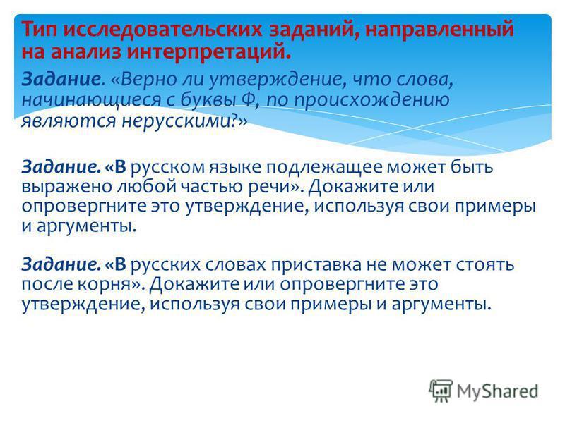 Тип исследовательских заданий, направленный на анализ интерпретаций. Задание. «Верно ли утверждение, что слова, начинающиеся с буквы Ф, по происхождению являются нерусскими?» Задание. «В русском языке подлежащее может быть выражено любой частью речи